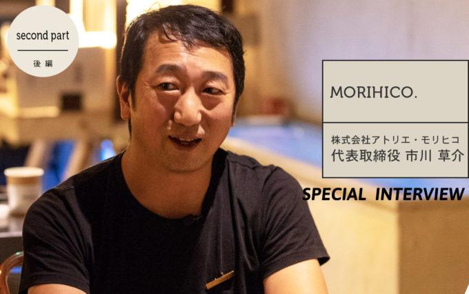 「お客さんだけでなく自分も感動できる店を作りたい」MORIHICO.代表市川さんに店作りのこだわりをお聞きしました
