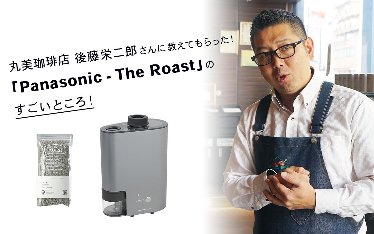 丸美珈琲店 後藤栄二郎さんに教えてもらった!「Panasonic – The Roast(ザ・ロースト)」のすごいところ!