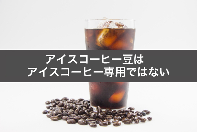 アイスコーヒー豆はアイスコーヒー専用ではない
