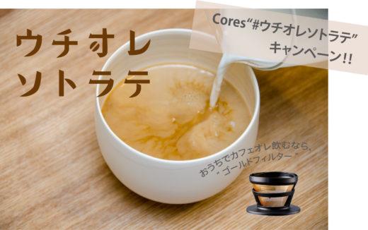 【Cores(コレス)】ゴールドフィルターが当たる!「カフェオレマニアのための #ウチオレソトラテ」 プレゼントキャンペーン開催!トップバリスタのレシピも公開!